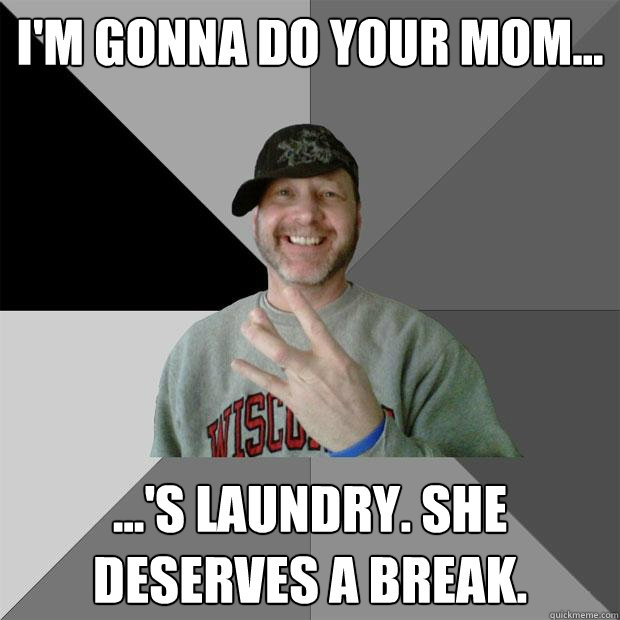 I'm gonna do your mom... ...'s laundry. she deserves a break. - I'm gonna do your mom... ...'s laundry. she deserves a break.  Hood Dad