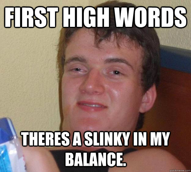 First high words Theres a slinky in my balance. - First high words Theres a slinky in my balance.  10 Guy