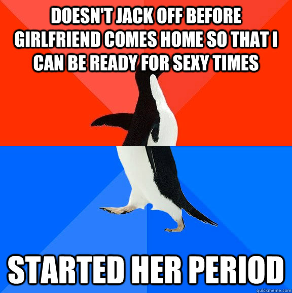 Doesn't jack off before girlfriend comes home so that i can be ready for sexy times started her period - Doesn't jack off before girlfriend comes home so that i can be ready for sexy times started her period  Socially Awesome Awkward Penguin