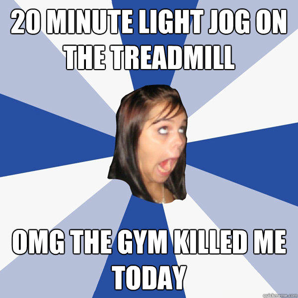 20 minute light jog on the treadmill OMG the gym killed me today - 20 minute light jog on the treadmill OMG the gym killed me today  Annoying Facebook Girl