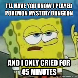 I'll have you know i played pokemon mystery dungeon And I only cried for 45 minutes