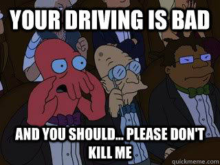 Your driving is bad And you should... Please don't kill me - Your driving is bad And you should... Please don't kill me  Bad Zoidberg