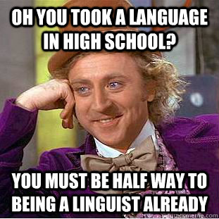 Oh you took a language in high school? You must be half way to being a linguist already  Condescending Wonka