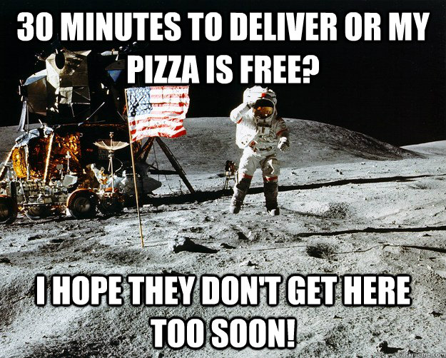 30 minutes to deliver or my pizza is free? I hope they don't get here too soon! - 30 minutes to deliver or my pizza is free? I hope they don't get here too soon!  Unimpressed Astronaut