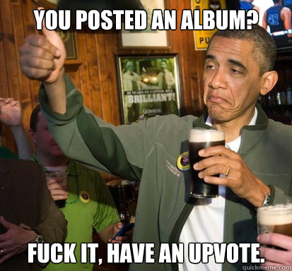 You posted an album? fuck it, have an upvote.  - You posted an album? fuck it, have an upvote.   Upvote Obama