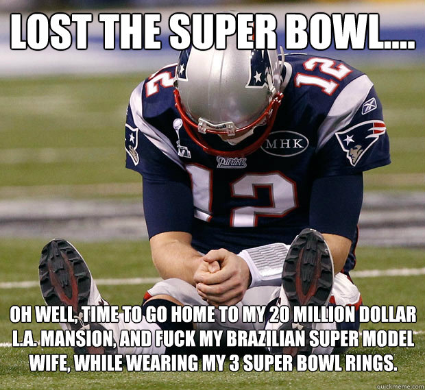 Lost the Super Bowl.... Oh well, time to go home to my 20 million dollar L.A. Mansion, and fuck my Brazilian super model wife, while wearing my 3 Super Bowl rings. - Lost the Super Bowl.... Oh well, time to go home to my 20 million dollar L.A. Mansion, and fuck my Brazilian super model wife, while wearing my 3 Super Bowl rings.  Sad Tom Brady Is Sad