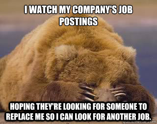 I watch my company's job postings Hoping they're looking for someone to replace me so I can look for another job.  Sad Bear