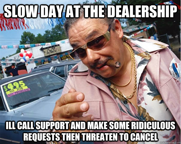 slow day at the dealership ill call support and make some ridiculous requests then threaten to cancel