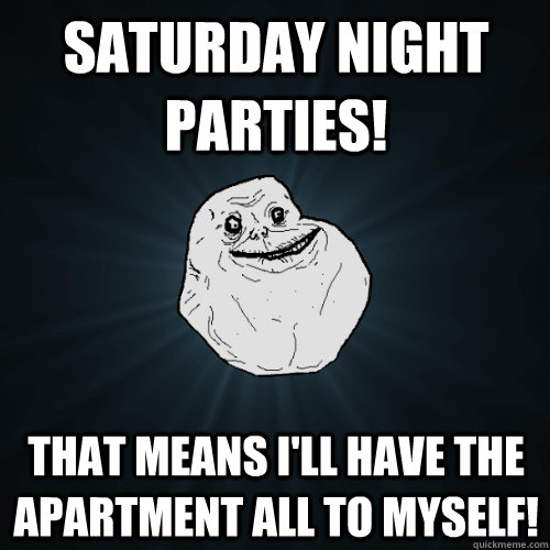 Saturday night parties! that means i'll have the apartment all to myself! - Saturday night parties! that means i'll have the apartment all to myself!  Forever Alone