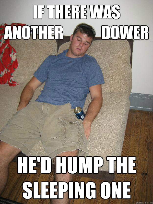 If there was another             Dower He'd hump the sleeping one