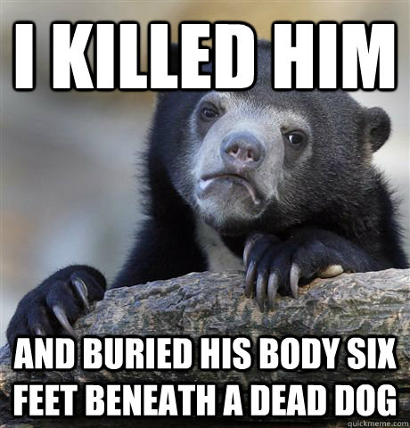 I killed him and buried his body six feet beneath a dead dog - I killed him and buried his body six feet beneath a dead dog  Confession Bear