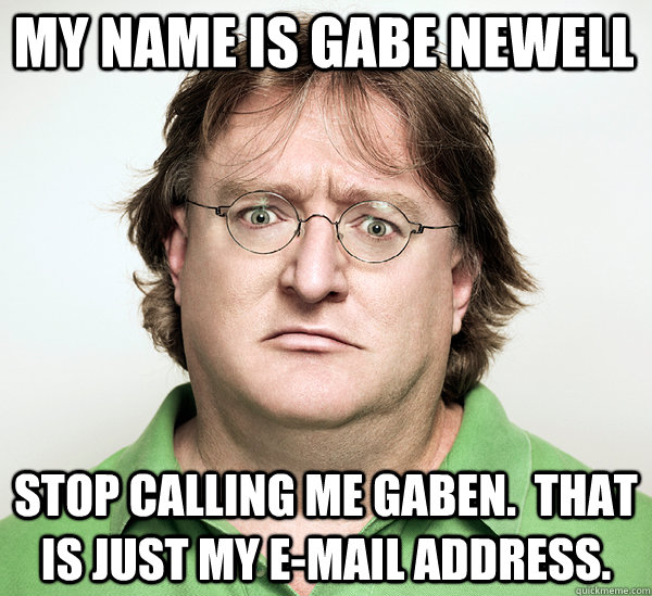 My name is Gabe Newell Stop calling me gaben.  That is just my e-mail address. - My name is Gabe Newell Stop calling me gaben.  That is just my e-mail address.  Gabe Newell