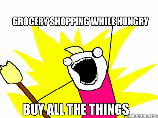 grocery shopping while hungry buy all the things - grocery shopping while hungry buy all the things  All The Things