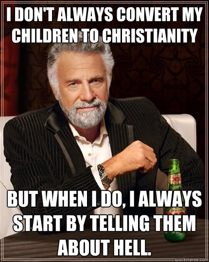 I don't always convert my children to christianity But when I do, I always start by telling them about hell. - I don't always convert my children to christianity But when I do, I always start by telling them about hell.  The Most Interesting Man In The World