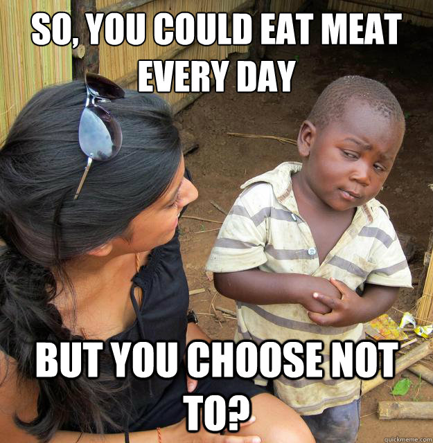 so, you could eat meat every day but you choose not to?