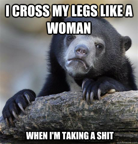 I cross my legs like a woman when I'm taking a shit - I cross my legs like a woman when I'm taking a shit  Confession Bear