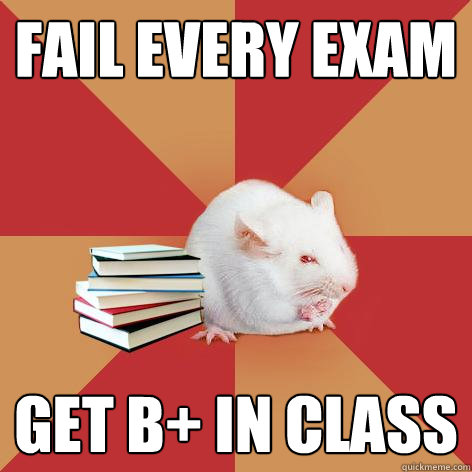 Fail every exam Get B+ in class - Fail every exam Get B+ in class  Science Major Mouse