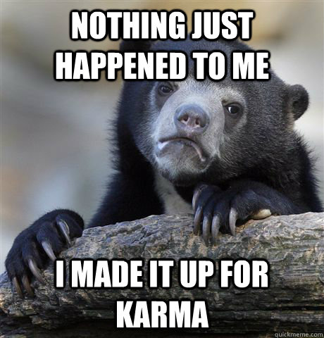 Nothing just happened to me I made it up for karma - Nothing just happened to me I made it up for karma  Confession Bear