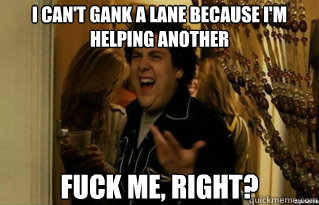 I can't gank a lane because i'm helping another fuck me, right? - I can't gank a lane because i'm helping another fuck me, right?  Misc