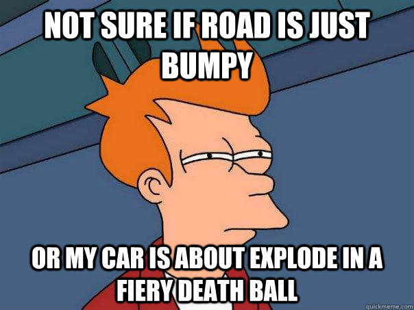 Not sure if road is just bumpy or my car is about explode in a fiery death ball - Not sure if road is just bumpy or my car is about explode in a fiery death ball  Futurama Fry