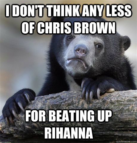 i don't think any less of chris brown for beating up rihanna - i don't think any less of chris brown for beating up rihanna  Confession Bear