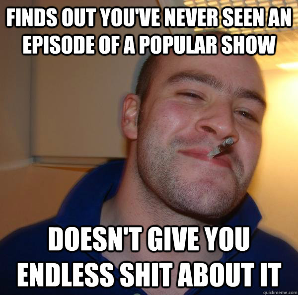 Finds out you've never seen an episode of a popular show Doesn't give you endless shit about it - Finds out you've never seen an episode of a popular show Doesn't give you endless shit about it  Misc