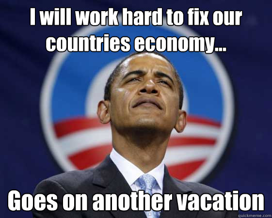 I will work hard to fix our countries economy... Goes on another vacation