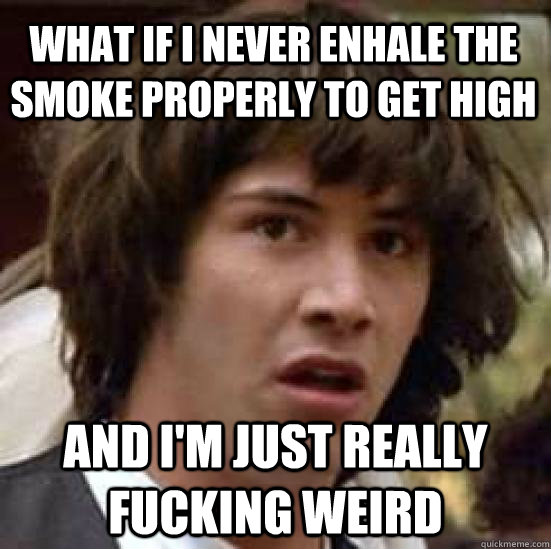 What if I never enhale the smoke properly to get high And i'm just really fucking weird - What if I never enhale the smoke properly to get high And i'm just really fucking weird  conspiracy keanu