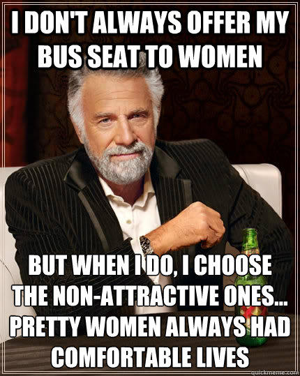 I don't always offer my bus seat to women but when I do, I choose the non-attractive ones... pretty women always had comfortable lives