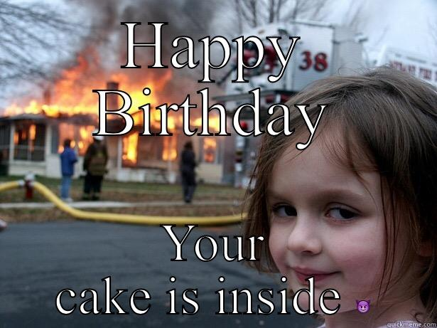 HAPPY BIRTHDAY YOUR CAKE IS INSIDE  Disaster Girl