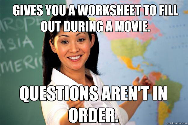 Gives you a worksheet to fill out during a movie. Questions aren't in order. - Gives you a worksheet to fill out during a movie. Questions aren't in order.  Unhelpful High School Teacher
