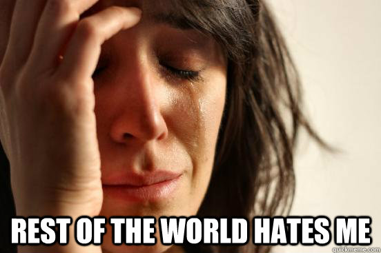 Rest of the world hates me -  Rest of the world hates me  First World Problems