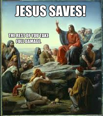 Jesus Saves! The rest of you take full damage. - Jesus Saves! The rest of you take full damage.  April fools Jesus