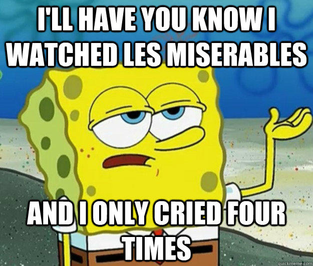 I'LL HAVE YOU KNOW I watched Les miserables and i only cried four times - I'LL HAVE YOU KNOW I watched Les miserables and i only cried four times  Tough Spongebob