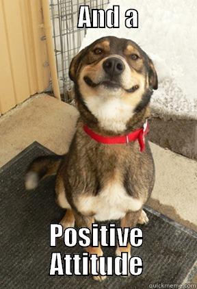 Positive Attitude -                 AND A                                  POSITIVE ATTITUDE Good Dog Greg