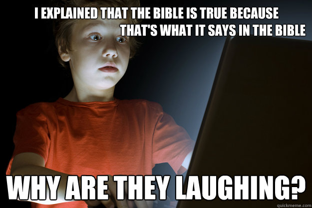 i explained that the bible is true because                                               that's what it says in the bible why are they laughing?  scared first day on the internet kid