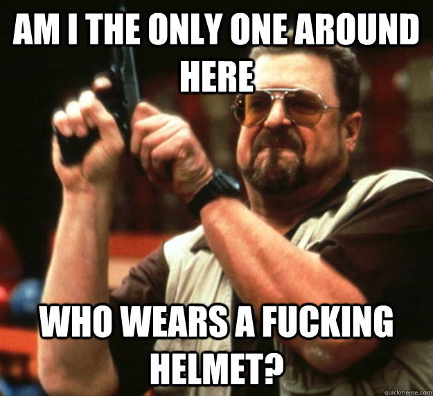 am I the only one around here who wears a fucking helmet? - am I the only one around here who wears a fucking helmet?  Angry Walter