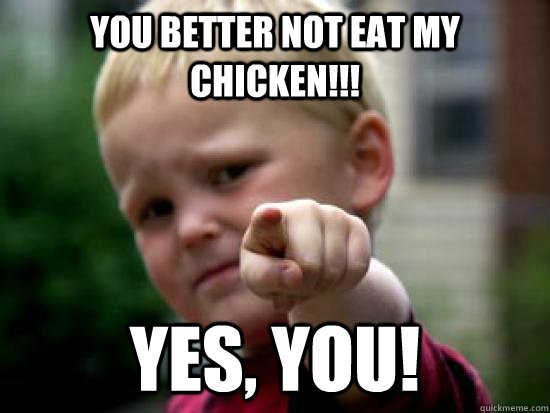 You better not Eat My Chicken!!! Yes, You!