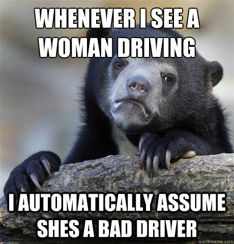 whenever i see a woman driving i automatically assume shes a bad driver - whenever i see a woman driving i automatically assume shes a bad driver  Confession Bear
