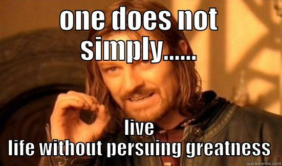 ONE DOES NOT SIMPLY...... LIVE LIFE WITHOUT PERSUING GREATNESS Boromir