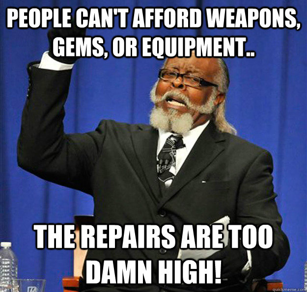 People can't afford weapons, gems, or equipment.. The repairs are too damn high! - People can't afford weapons, gems, or equipment.. The repairs are too damn high!  Jimmy McMillan