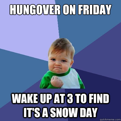 Hungover on friday wake up at 3 to find it's a snow day - Hungover on friday wake up at 3 to find it's a snow day  Success Kid