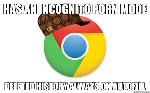 Has an incognito porn mode deleted history always on autofill  Scumbag Chrome