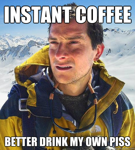 instant coffee better drink my own piss - Bear Grylls - quickmeme #instantCoffee