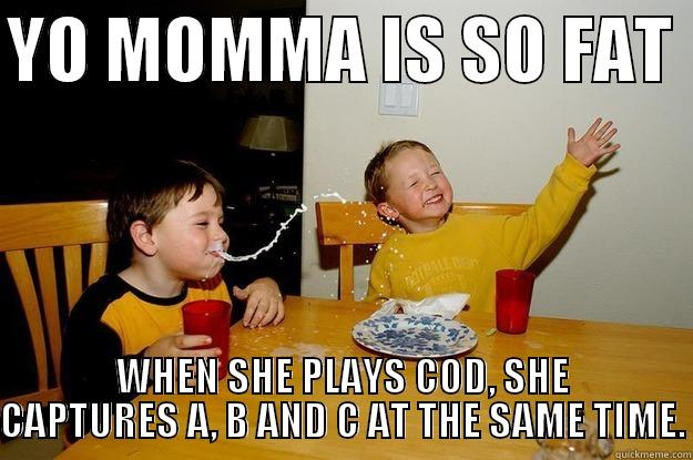 YO MOMMA IS SO FAT  WHEN SHE PLAYS COD, SHE CAPTURES A, B AND C AT THE SAME TIME. yo mama is so fat