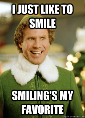 I just like to smile smiling's my favorite  Buddy the Elf
