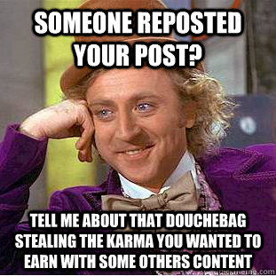 Someone reposted your post? tell me about that douchebag stealing the karma you wanted to earn with some others content - Someone reposted your post? tell me about that douchebag stealing the karma you wanted to earn with some others content  Condescending Wonka
