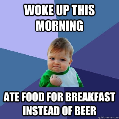Woke up this morning Ate food for breakfast instead of beer - Woke up this morning Ate food for breakfast instead of beer  Success Kid