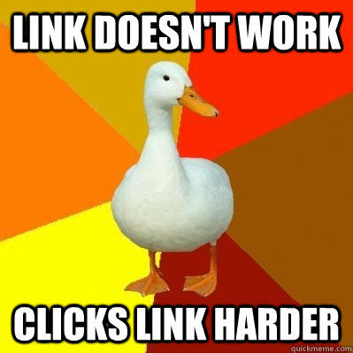 Link doesn't work Clicks link harder  Tech Impaired Duck