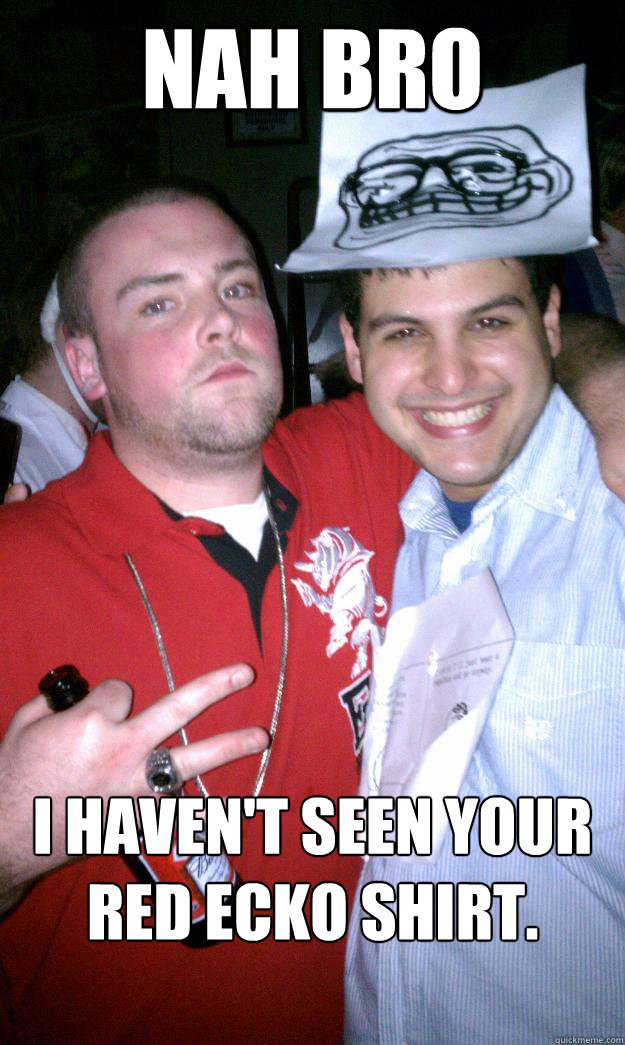 Nah bro I haven't seen your red ECKO shirt.   - Nah bro I haven't seen your red ECKO shirt.    All New Scumbag Steve